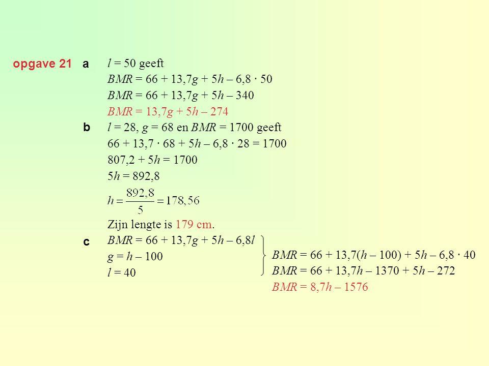 opgave 21 a l = 50 geeft BMR = 66 + 13,7g + 5h – 6,8 · 50 BMR = 66 + 13,7g + 5h – 340 BMR = 13,7g + 5h – 274 l = 28, g = 68 en BMR = 1700 geeft 66 + 13,7 · 68 + 5h – 6,8 · 28 = 1700 807,2 + 5h = 1700 5h = 892,8 Zijn lengte is 179 cm.