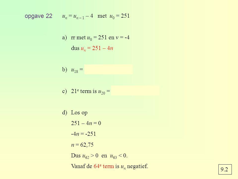 opgave 22 u n = u n – 1 – 4 met u 0 = 251 a)rr met u 0 = 251 en v = -4 dus u n = 251 – 4n b)u 18 = 251 – 4 · 18 = 179 c)21 e term is u 20 = 251 – 4 · 20 = 171 d)Los op 251 – 4n = 0 -4n = -251 n = 62,75 Dus u 62 > 0 en u 63 < 0.