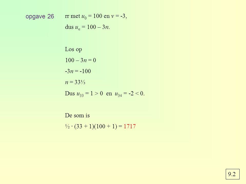 opgave 26 rr met u 0 = 100 en v = -3, dus u n = 100 – 3n. Los op 100 – 3n = 0 -3n = -100 n = 33⅓ Dus u 33 = 1 > 0 en u 34 = -2 < 0. De som is ½ · (33