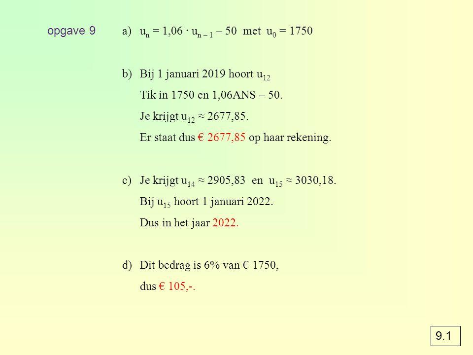 opgave 9 a)u n = 1,06 · u n – 1 – 50 met u 0 = 1750 b)Bij 1 januari 2019 hoort u 12 Tik in 1750 en 1,06ANS – 50. Je krijgt u 12 ≈ 2677,85. Er staat du