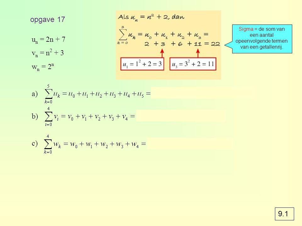 opgave 17 u n = 2n + 7 v n = n 2 + 3 w n = 2 n a) 7 + 9 + 11 + 13 + 15 + 17 = 72 b) 3 + 4 + 7 + 12 + 19 = 45 c) 1 + 2 + 4 + 8 + 16 = 31 Sigma = de som van een aantal opeenvolgende termen van een getallenrij.