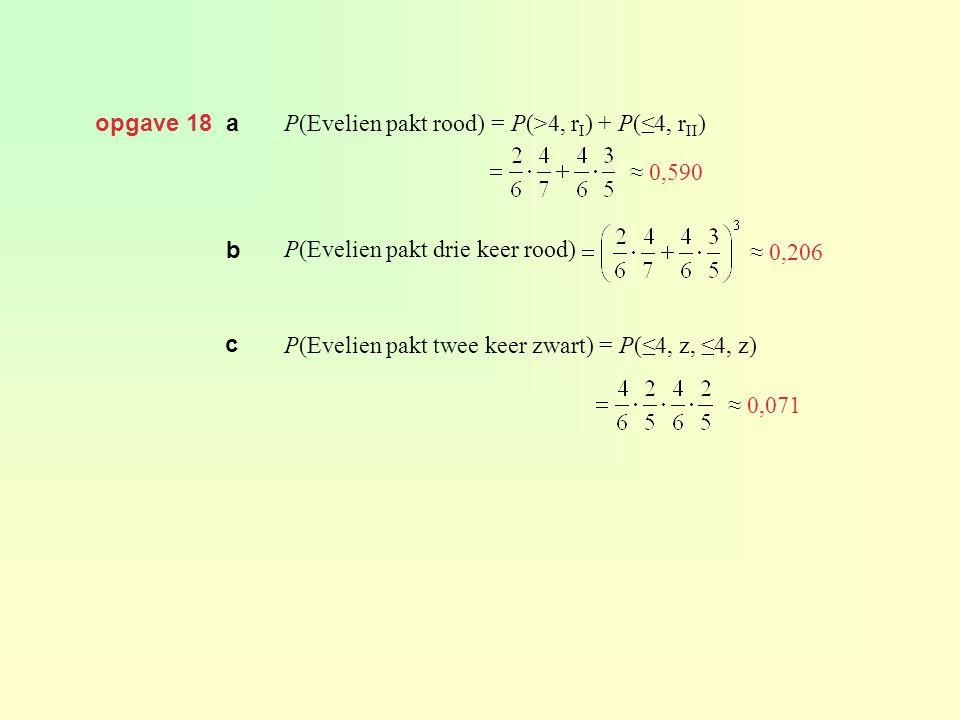 opgave 18 a P(Evelien pakt rood) = P(>4, r I ) + P(≤4, r II ) P(Evelien pakt drie keer rood) P(Evelien pakt twee keer zwart) = P(≤4, z, ≤4, z) ≈ 0,590