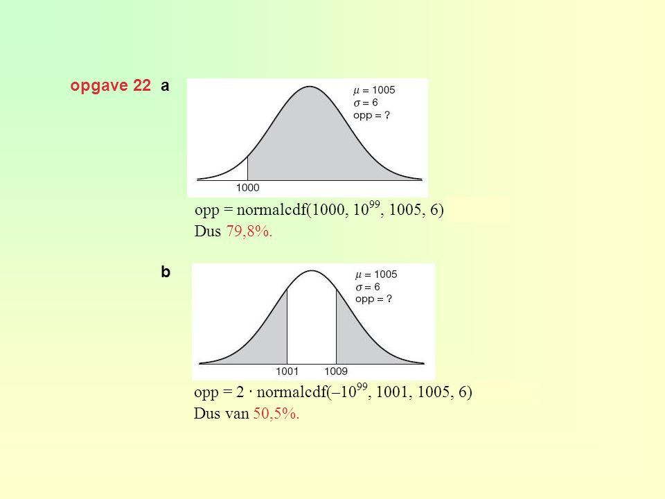 opgave 22 a opp = normalcdf(1000, 10 99, 1005, 6) ≈ 0,798 Dus 79,8%. b opp = 2 · normalcdf(–10 99, 1001, 1005, 6) ≈ 0,505 Dus van 50,5%.
