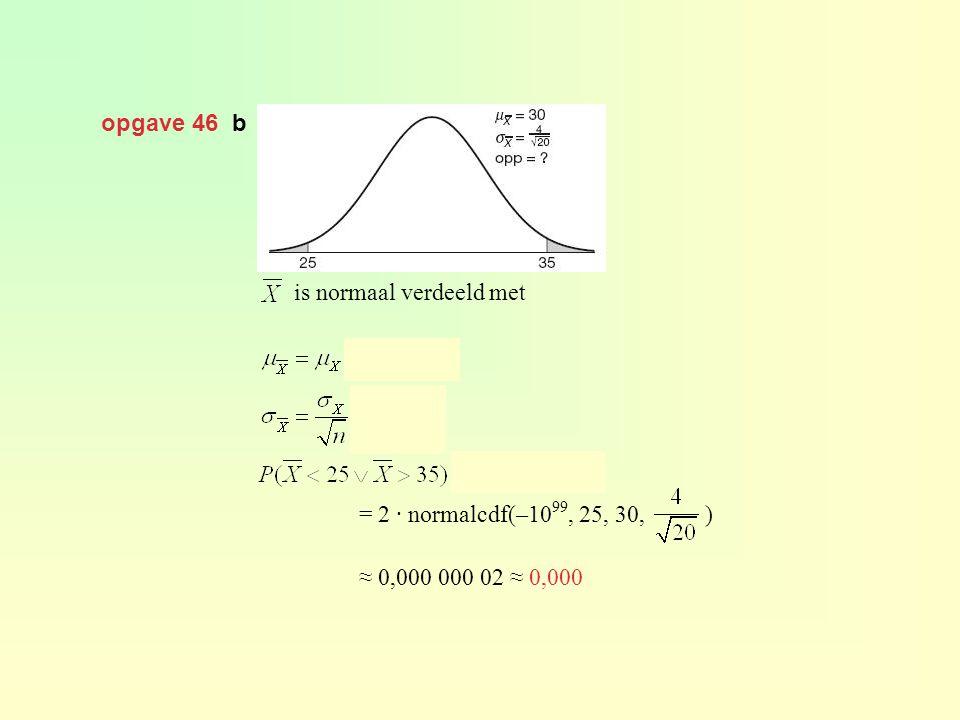opgave 46 b is normaal verdeeld met en = 2 · normalcdf(–10 99, 25, 30, ) ≈ 0,000 000 02 ≈ 0,000
