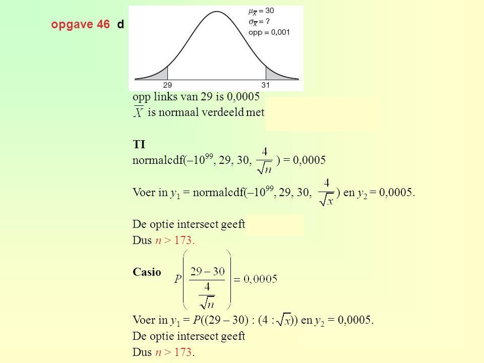 opgave 46 d opp links van 29 is 0,0005 is normaal verdeeld met en TI normalcdf(–10 99, 29, 30, ) = 0,0005 Voer in y 1 = normalcdf(–10 99, 29, 30, ) en
