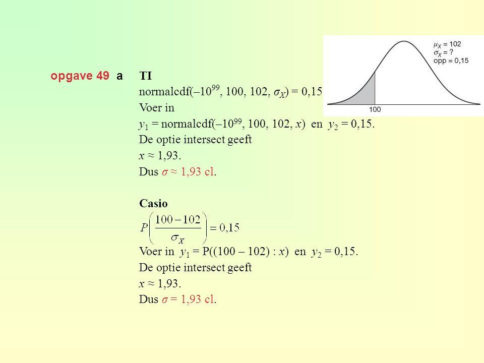 opgave 49 a TI normalcdf(–10 99, 100, 102, σ X ) = 0,15 Voer in y 1 = normalcdf(–10 99, 100, 102, x) en y 2 = 0,15. De optie intersect geeft x ≈ 1,93.