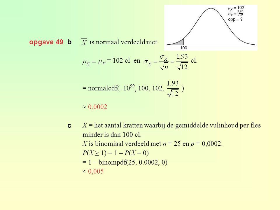 opgave 49 b is normaal verdeeld met = 102 cl en cl. = normalcdf(–10 99, 100, 102, ) ≈ 0,0002 X = het aantal kratten waarbij de gemiddelde vulinhoud pe