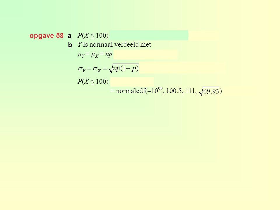 opgave 58 a P(X ≤ 100) = binomcdf(300, 0.37, 100) ≈ 0,104 Y is normaal verdeeld met µ Y = µ X = np = 300 · 0,37 = 111 en P(X ≤ 100) = P(Y ≤ 100,5) = n