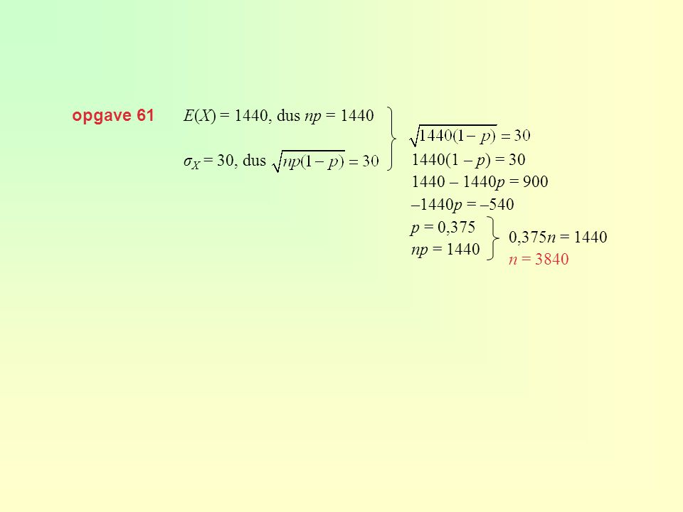 opgave 61 E(X) = 1440, dus np = 1440 σ X = 30, dus 1440(1 – p) = 30 1440 – 1440p = 900 –1440p = –540 p = 0,375 np = 1440 0,375n = 1440 n = 3840