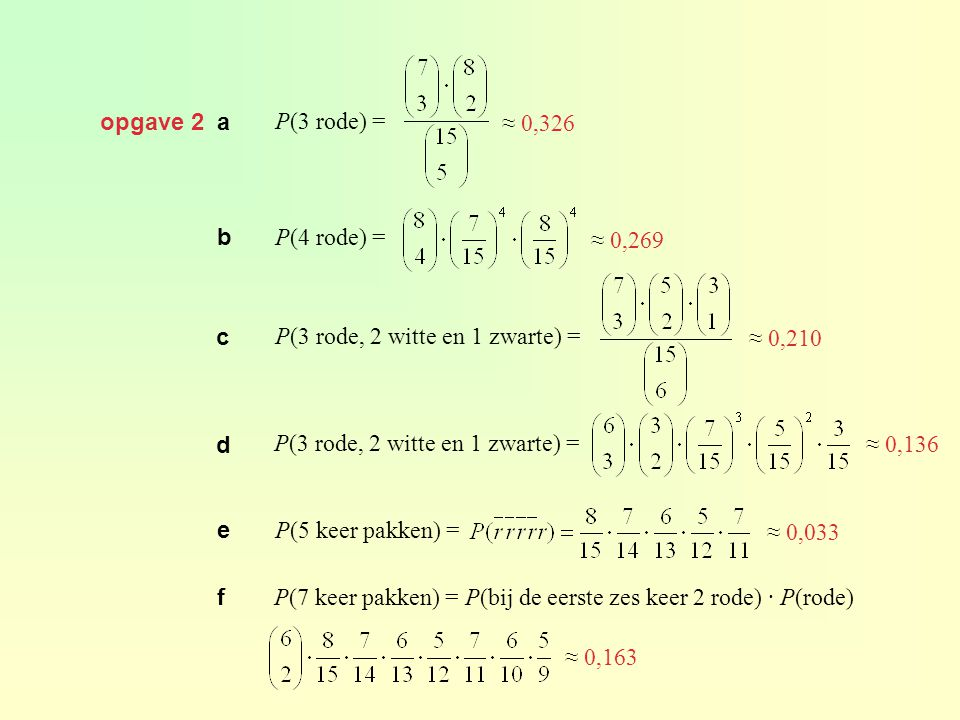 opgave 2 a P(3 rode) = ≈ 0,326 b P(4 rode) = ≈ 0,269 c P(3 rode, 2 witte en 1 zwarte) = ≈ 0,210 d P(3 rode, 2 witte en 1 zwarte) = ≈ 0,136 e P(5 keer