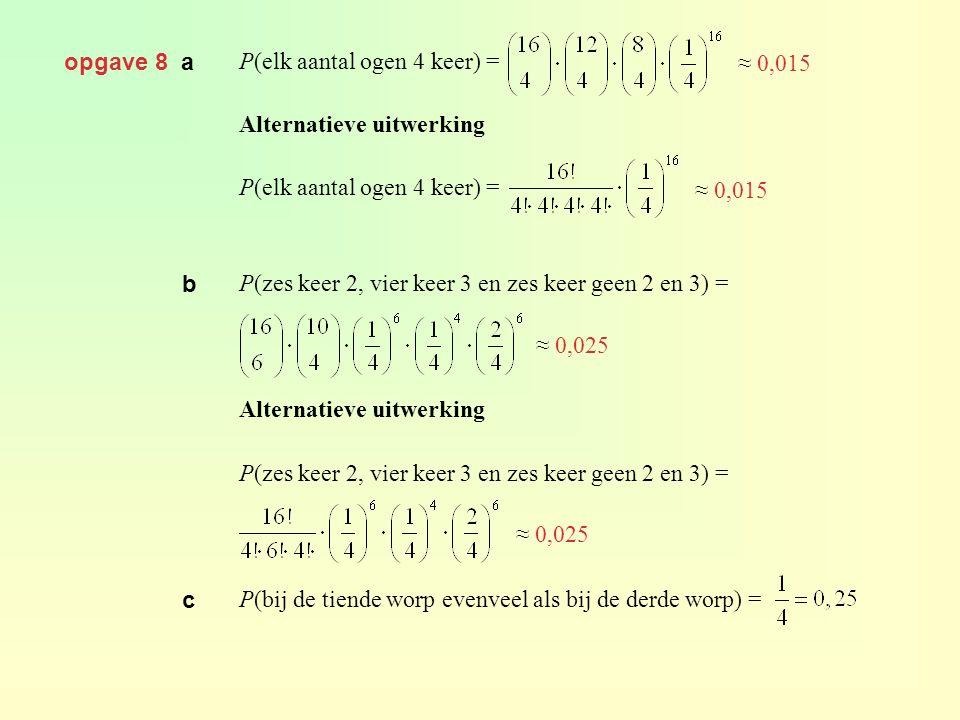 opgave 8 a P(elk aantal ogen 4 keer) = Alternatieve uitwerking P(elk aantal ogen 4 keer) = P(zes keer 2, vier keer 3 en zes keer geen 2 en 3) = Altern