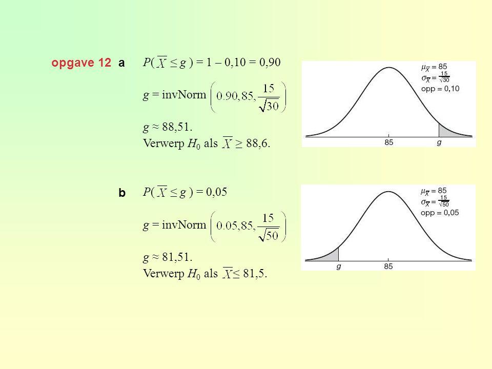 opgave 12 a P( ≤ g ) = 1 – 0,10 = 0,90 g = invNorm g ≈ 88,51. Verwerp H 0 als ≥ 88,6. P( ≤ g ) = 0,05 g = invNorm g ≈ 81,51. Verwerp H 0 als ≤ 81,5. b