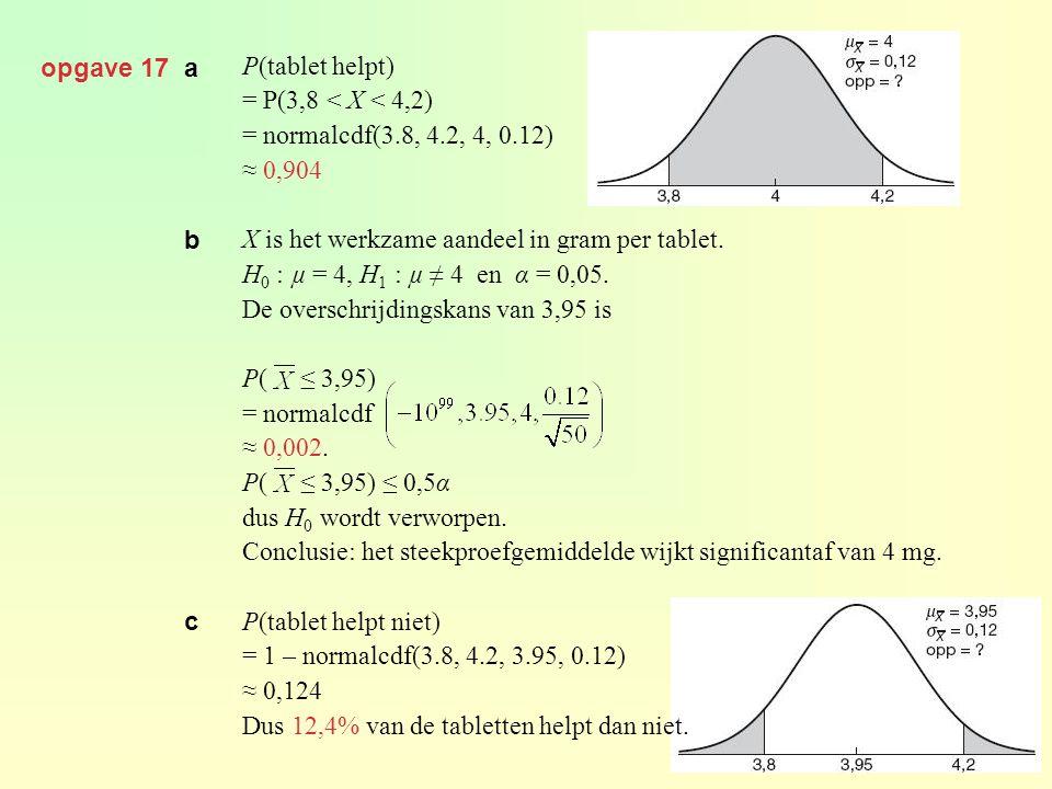 opgave 17 a P(tablet helpt) = P(3,8 < X < 4,2) = normalcdf(3.8, 4.2, 4, 0.12) ≈ 0,904 X is het werkzame aandeel in gram per tablet. H 0 : µ = 4, H 1 :