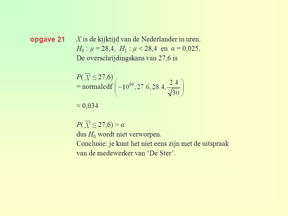 opgave 21 X is de kijktijd van de Nederlander in uren. H 0 : µ = 28,4, H 1 : µ < 28,4 en α = 0,025. De overschrijdingskans van 27,6 is P( ≤ 27,6) = no