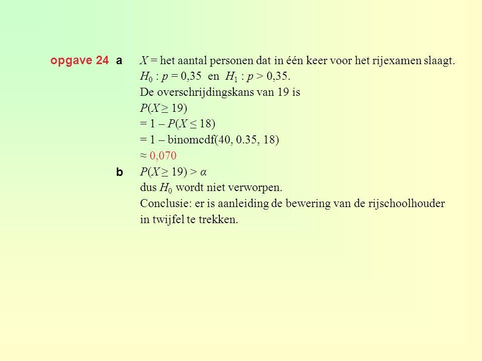 opgave 24 a X = het aantal personen dat in één keer voor het rijexamen slaagt. H 0 : p = 0,35 en H 1 : p > 0,35. De overschrijdingskans van 19 is P(X