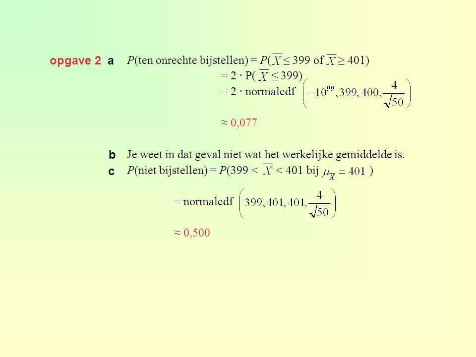 opgave 2 a P(ten onrechte bijstellen) = P( ≤ 399 of ≥ 401) = 2 · P( ≤ 399) = 2 · normalcdf ≈ 0,077 Je weet in dat geval niet wat het werkelijke gemidd