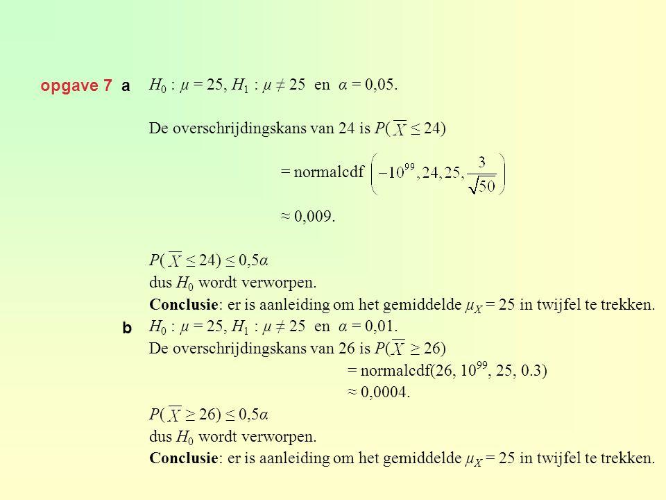 opgave 7 a H 0 : µ = 25, H 1 : µ ≠ 25 en α = 0,05. De overschrijdingskans van 24 is P( ≤ 24) = normalcdf ≈ 0,009. P( ≤ 24) ≤ 0,5α dus H 0 wordt verwor