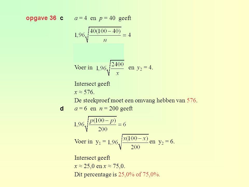 opgave 36 c a = 4 en p = 40 geeft Voer in en y 2 = 4. Intersect geeft x ≈ 576. De steekproef moet een omvang hebben van 576. a = 6 en n = 200 geeft Vo