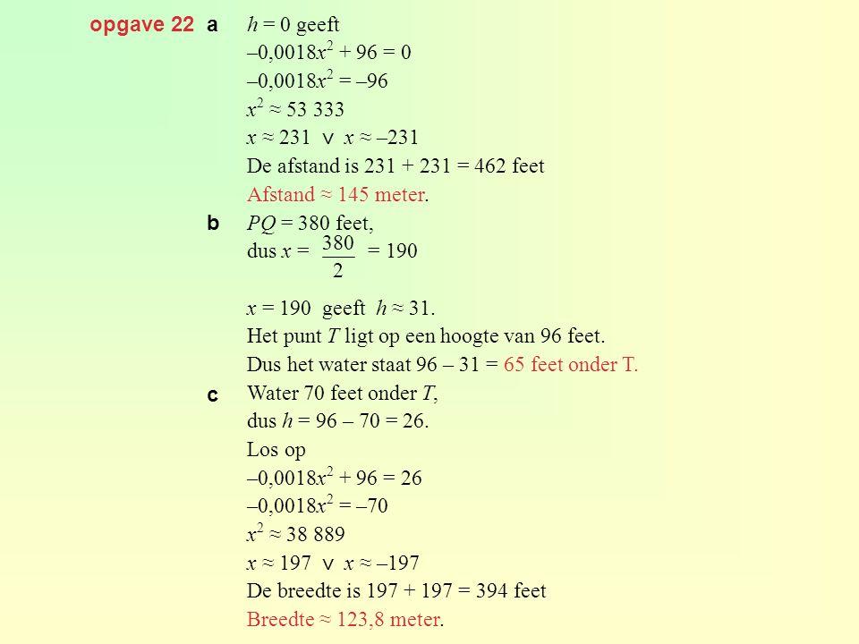 opgave 22 a h = 0 geeft –0,0018x 2 + 96 = 0 –0,0018x 2 = –96 x 2 ≈ 53 333 x ≈ 231 ⋁ x ≈ –231 De afstand is 231 + 231 = 462 feet Afstand ≈ 145 meter. P