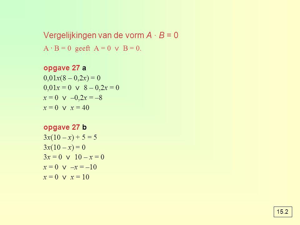 Vergelijkingen van de vorm A · B = 0 A · B = 0 geeft A = 0 ⋁ B = 0. opgave 27 a 0,01x(8 – 0,2x) = 0 0,01x = 0 ⋁ 8 – 0,2x = 0 x = 0 ⋁ –0,2x = –8 x = 0