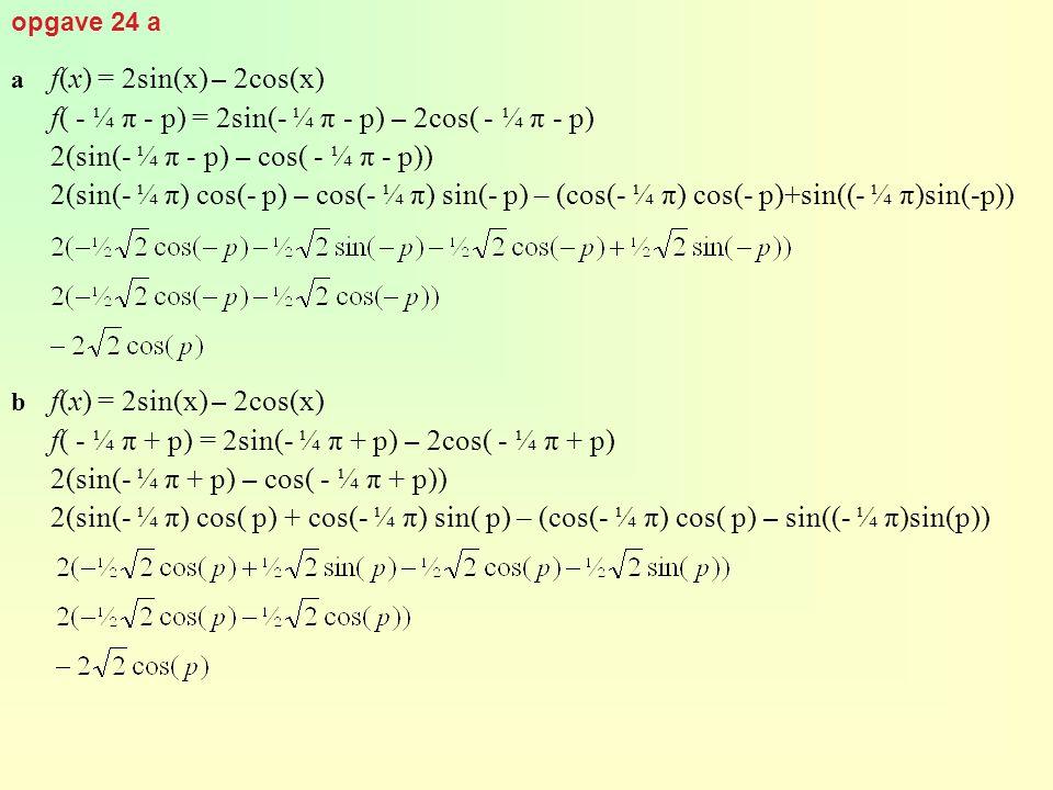 opgave 24 a a f(x) = 2sin(x) – 2cos(x) f( - ¼ π - p) = 2sin(- ¼ π - p) – 2cos( - ¼ π - p) 2(sin(- ¼ π - p) – cos( - ¼ π - p)) 2(sin(- ¼ π) cos(- p) –