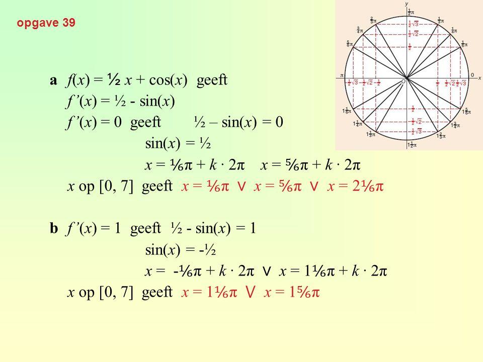 opgave 39 af(x) = ½ x + cos(x) geeft f'(x) = ½ - sin(x) f'(x) = 0 geeft½ – sin(x) = 0 sin(x) = ½ x = ⅙ π + k · 2π x = ⅚ π + k · 2π x op [0, 7] geeft x