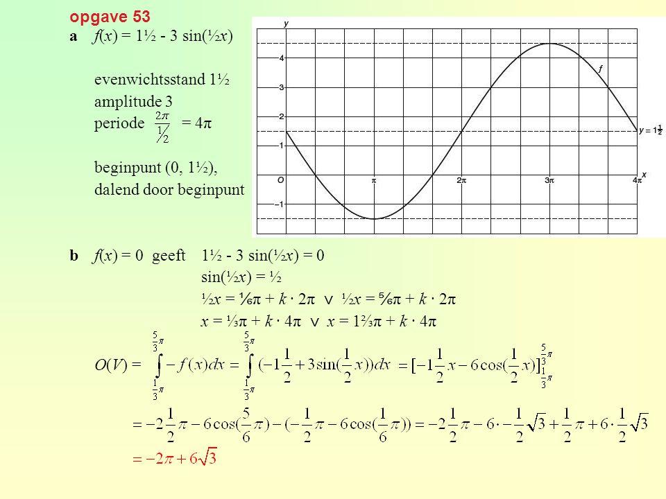 opgave 53 af(x) = 1½ - 3 sin(½x) evenwichtsstand 1½ amplitude 3 periode = 4π beginpunt (0, 1½), dalend door beginpunt bf(x) = 0 geeft1½ - 3 sin(½x) =