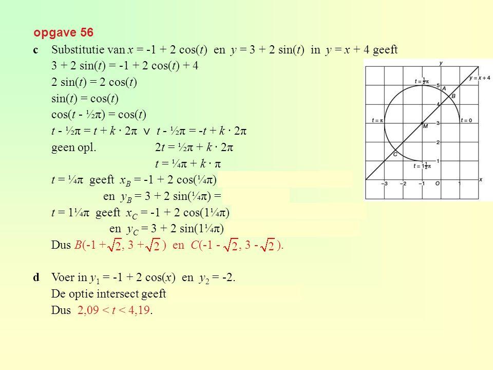 opgave 56 cSubstitutie van x = -1 + 2 cos(t) en y = 3 + 2 sin(t) in y = x + 4 geeft 3 + 2 sin(t) = -1 + 2 cos(t) + 4 2 sin(t) = 2 cos(t) sin(t) = cos(