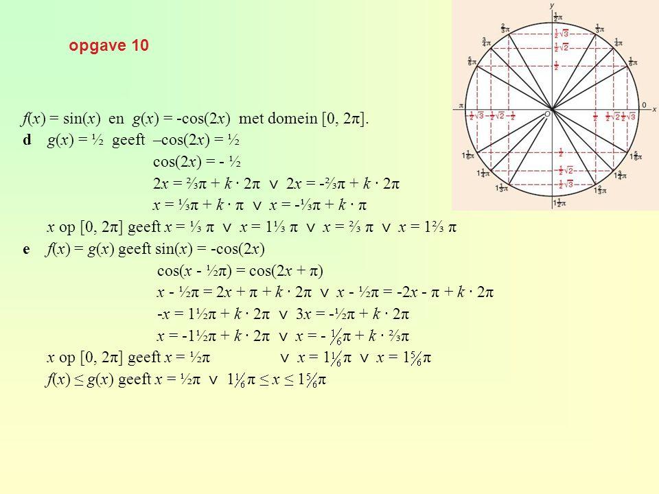 opgave 39 af(x) = ½ x + cos(x) geeft f'(x) = ½ - sin(x) f'(x) = 0 geeft½ – sin(x) = 0 sin(x) = ½ x = ⅙ π + k · 2π x = ⅚ π + k · 2π x op [0, 7] geeft x = ⅙ π ⋁ x = ⅚ π ⋁ x = 2 ⅙ π bf'(x) = 1 geeft ½ - sin(x) = 1 sin(x) = -½ x = - ⅙ π + k · 2π ⋁ x = 1 ⅙ π + k · 2π x op [0, 7] geeft x = 1 ⅙ π ⋁ x = 1 ⅚ π