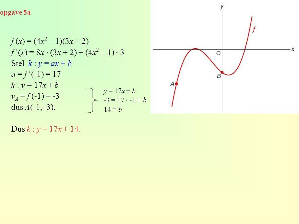 opgave 5a f (x) = (4x 2 – 1)(3x + 2) f' (x) = 8x · (3x + 2) + (4x 2 – 1) · 3 Stel k : y = ax + b a = f' (-1) = 17 k : y = 17x + b y A = f (-1) = -3 du