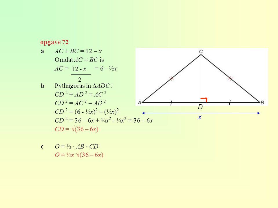 opgave 72 aAC + BC = 12 – x Omdat AC = BC is AC = = 6 - ½x bPythagoras in ∆ADC : CD 2 + AD 2 = AC 2 CD 2 = AC 2 – AD 2 CD 2 = (6 - ½x) 2 – (½x) 2 CD 2