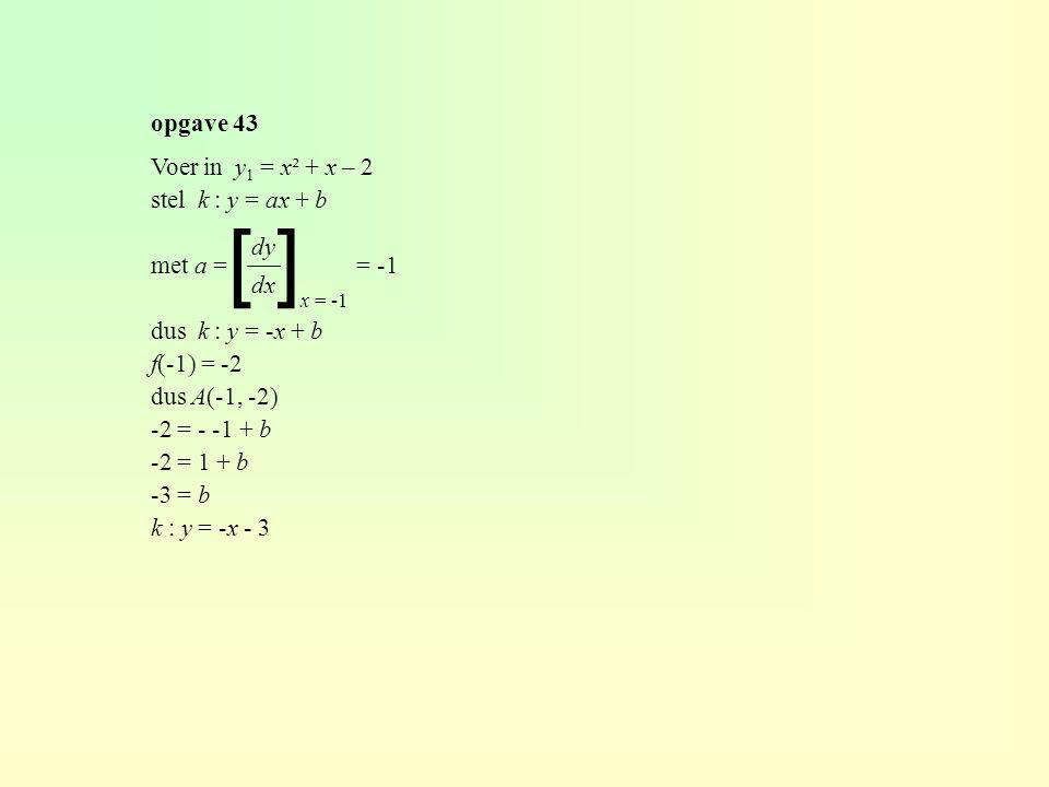 [ ] opgave 43 Voer in y 1 = x² + x – 2 stel k : y = ax + b met a = = -1 dus k : y = -x + b f(-1) = -2 dus A(-1, -2) -2 = - -1 + b -2 = 1 + b -3 = b k : y = -x - 3 dy dx x = -1