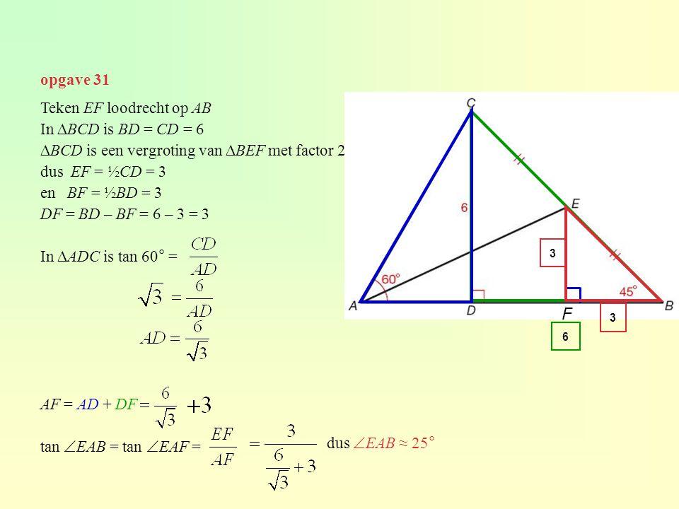 opgave 31 Teken EF loodrecht op AB In ∆BCD is BD = CD = 6 ∆BCD is een vergroting van ∆BEF met factor 2 dus EF = ½CD = 3 en BF = ½BD = 3 DF = BD – BF =