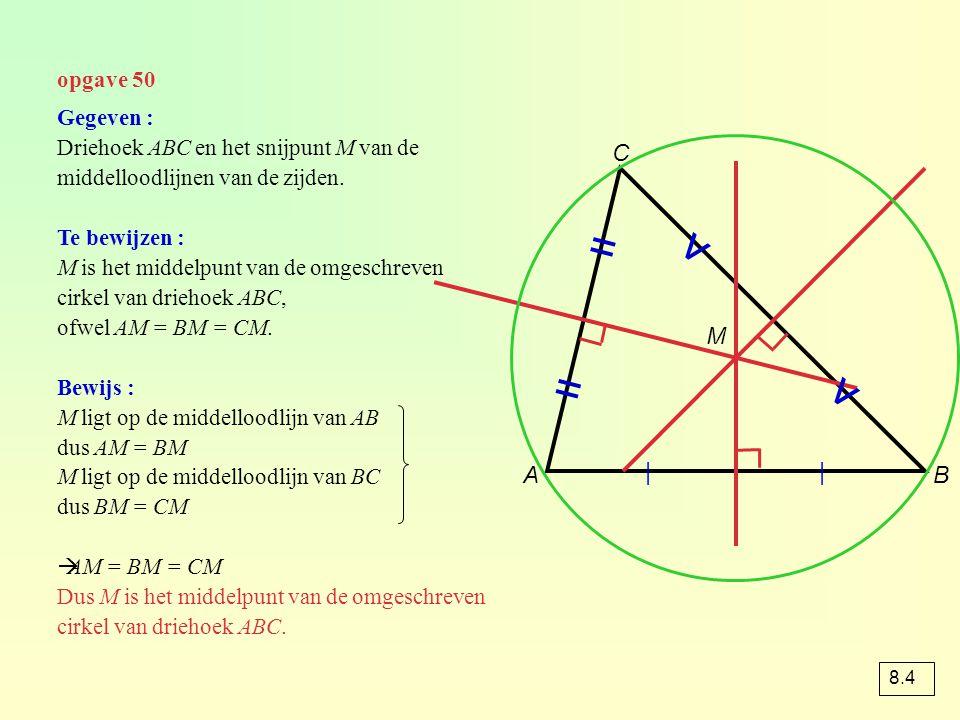 opgave 50 AB C     = = v v M Gegeven : Driehoek ABC en het snijpunt M van de middelloodlijnen van de zijden. Te bewijzen : M is het middelpunt van de