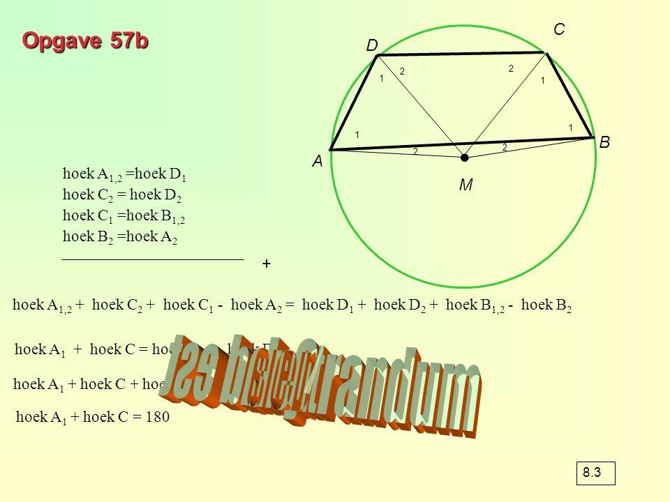 Opgave 57b hoek A 1,2 =hoek D 1 hoek C 2 = hoek D 2 hoek C 1 =hoek B 1,2 hoek B 2 =hoek A 2 ∙ M A B C D 8.3 1 1 1 1 2 2 2 2 hoek A 1,2 + hoek C 2 + ho