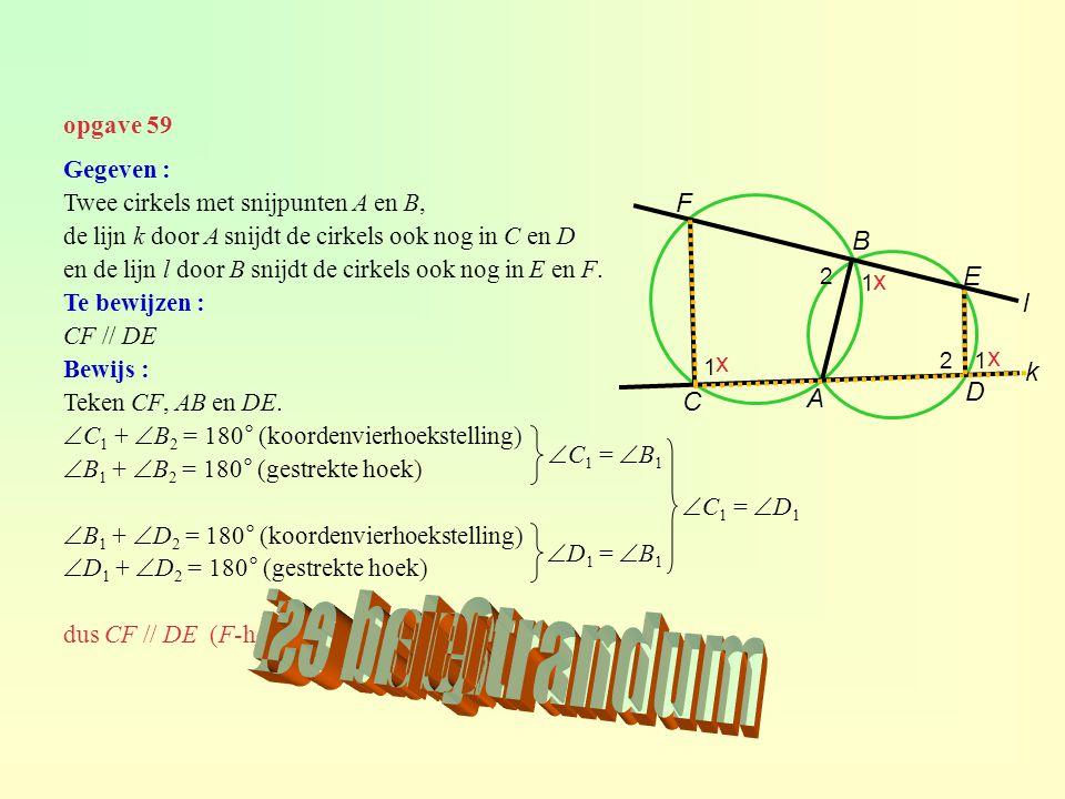 opgave 59 Gegeven : Twee cirkels met snijpunten A en B, de lijn k door A snijdt de cirkels ook nog in C en D en de lijn l door B snijdt de cirkels ook