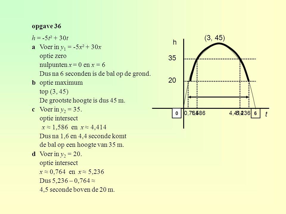 opgave 36 h = -5t² + 30t aVoer in y 1 = -5x² + 30x optie zero nulpunten x = 0 en x = 6 Dus na 6 seconden is de bal op de grond.