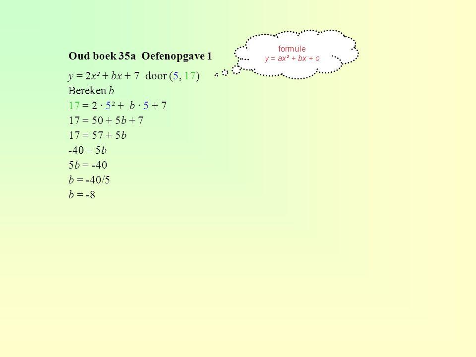 Oud boek 35a Oefenopgave 1 y = 2x² + bx + 7 door (5, 17) Bereken b 17 = 2 · 5² + b · 5 + 7 17 = 50 + 5b + 7 17 = 57 + 5b -40 = 5b 5b = -40 b = -40/5 b = -8 formule y = ax² + bx + c