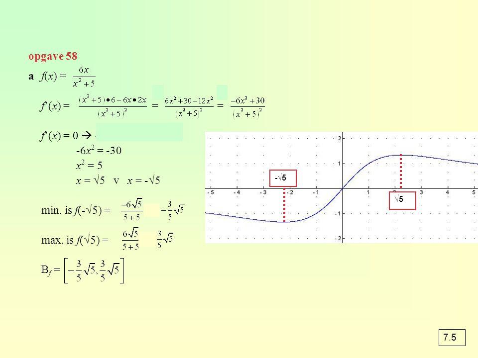 opgave 58 af(x) = f'(x) = = = f'(x) = 0  -6x 2 + 30 = 0 -6x 2 = -30 x 2 = 5 x = √5 v x = -√5 min. is f(-√5) = = max. is f(√5) = = B f = -√5 √5 7.5