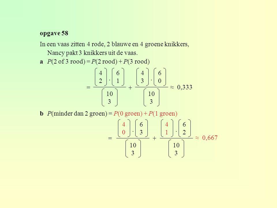 In een vaas zitten 4 rode, 2 blauwe en 4 groene knikkers, Nancy pakt 3 knikkers uit de vaas. aP(2 of 3 rood) = P(2 rood) + P(3 rood) bP(minder dan 2 g