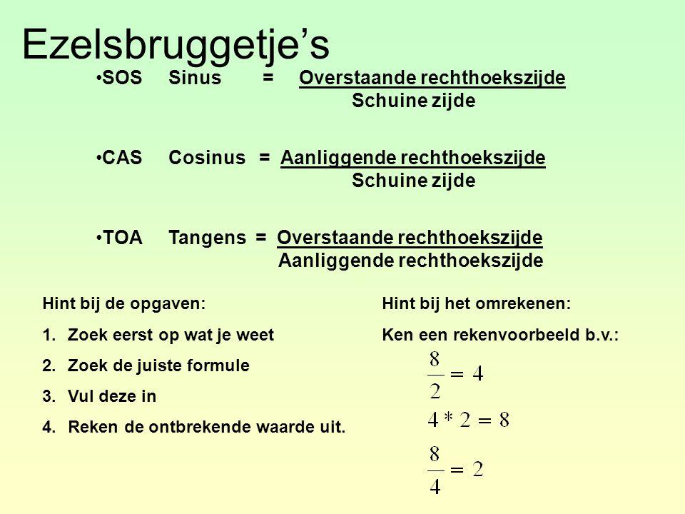 Ezelsbruggetje's SOS Sinus = Overstaande rechthoekszijde Schuine zijde CAS Cosinus = Aanliggende rechthoekszijde Schuine zijde TOA Tangens = Overstaande rechthoekszijde Aanliggende rechthoekszijde Hint bij de opgaven: 1.Zoek eerst op wat je weet 2.Zoek de juiste formule 3.Vul deze in 4.Reken de ontbrekende waarde uit.