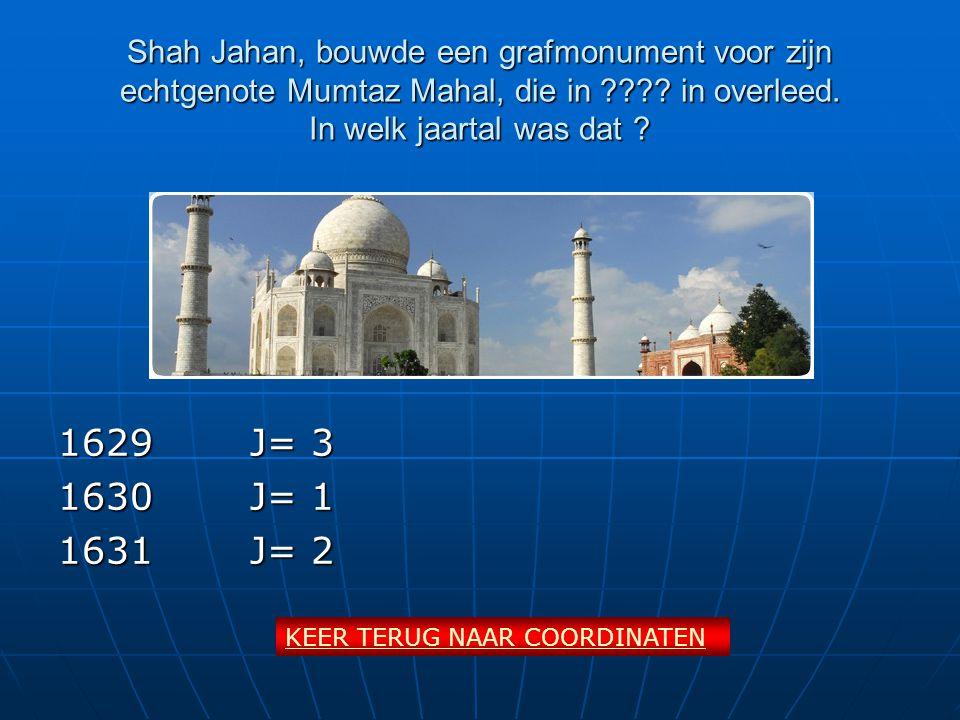 Shah Jahan, bouwde een grafmonument voor zijn echtgenote Mumtaz Mahal, die in ???? in overleed. In welk jaartal was dat ? 1629J= 3 1630J= 1 1631J= 2 K