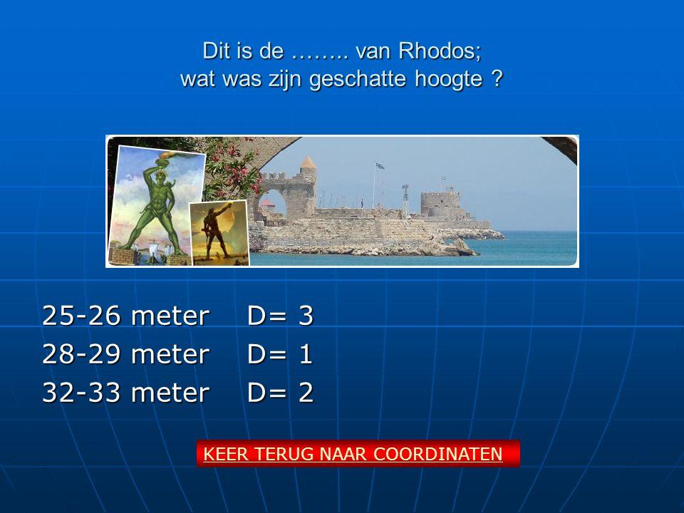 Dit is de …….. van Rhodos; wat was zijn geschatte hoogte ? 25-26 meterD= 3 28-29 meterD= 1 32-33 meterD= 2 KEER TERUG NAAR COORDINATEN