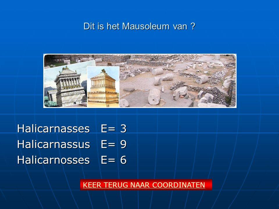 Dit is het Mausoleum van ? HalicarnassesE= 3 HalicarnassusE= 9 HalicarnossesE= 6 KEER TERUG NAAR COORDINATEN