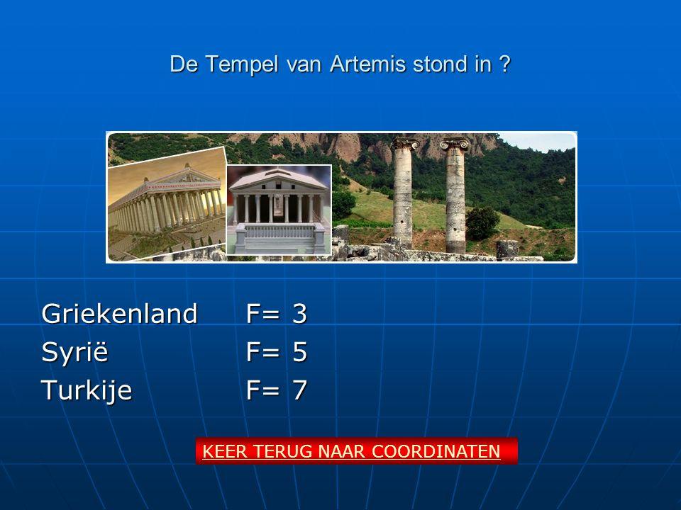 De Tempel van Artemis stond in ? Griekenland F= 3 SyriëF= 5 TurkijeF= 7 KEER TERUG NAAR COORDINATEN