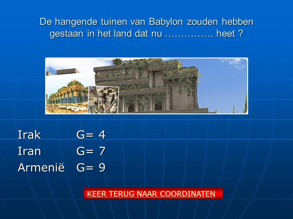 De hangende tuinen van Babylon zouden hebben gestaan in het land dat nu …………… heet ? IrakG= 4 IranG= 7 ArmeniëG= 9 KEER TERUG NAAR COORDINATEN