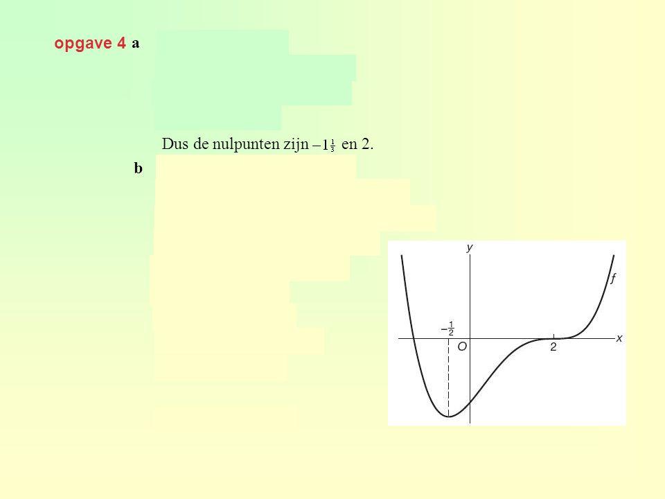 opgave 4 geeft Dus de nulpunten zijn en 2. geeft a b