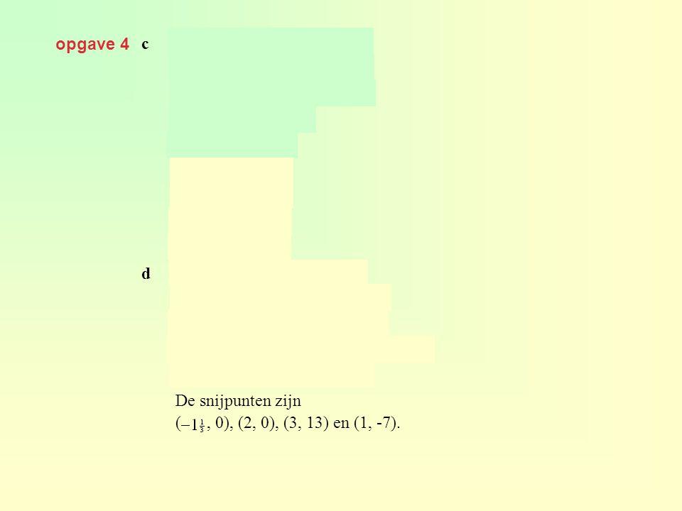 opgave 4 c geeft dus geeft De snijpunten zijn (, 0), (2, 0), (3, 13) en (1, -7). d