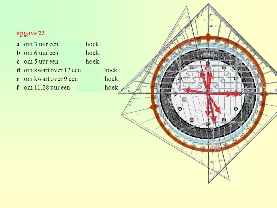 opgave 23 aom 3 uur een rechtehoek. bom 6 uur een gestrektehoek. com 5 uur een stompehoek. dom kwart over 12 een scherpe hoek. eom kwart over 9 een st