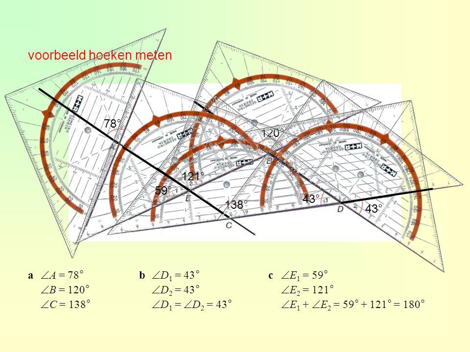 voorbeeld hoeken meten 78° 120° 138° 43° 59° 121° a  A = 78°  B = 120°  C = 138° b  D 1 = 43°  D 2 = 43°  D 1 =  D 2 = 43° c  E 1 = 59°  E 2